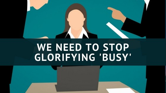 We Need to Stop Glorifying 'Busy'