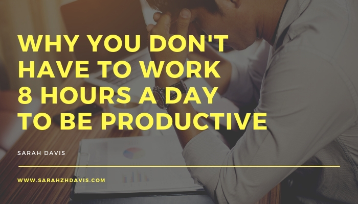 Why You Don't Have to Work 8 Hours a Day to Be Productive